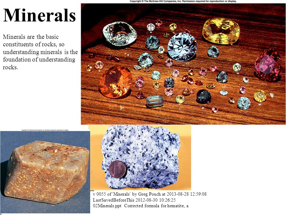 Minerals Minerals are the basic constituents of rocks, so understanding minerals is the foundation of understanding rocks.