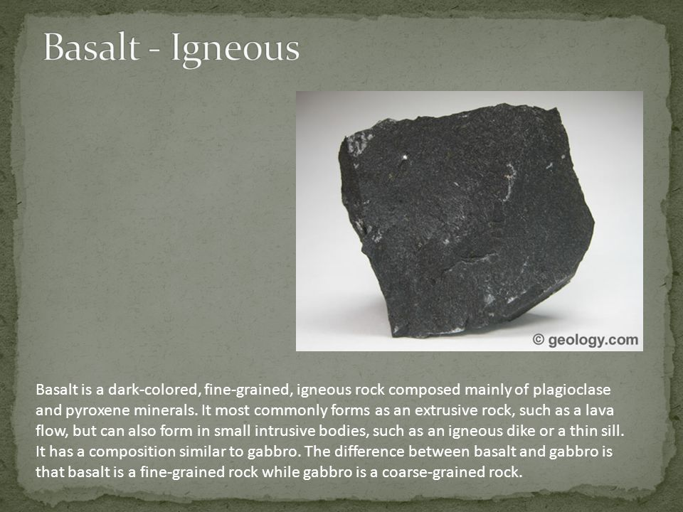 Basalt is a dark-colored, fine-grained, igneous rock composed mainly of plagioclase and pyroxene minerals.