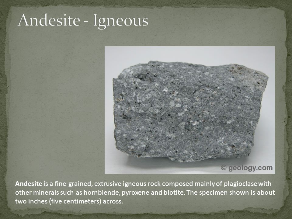Andesite is a fine-grained, extrusive igneous rock composed mainly of plagioclase with other minerals such as hornblende, pyroxene and biotite.