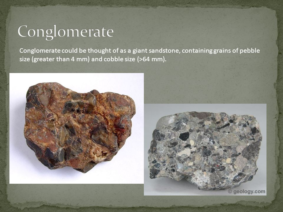 Conglomerate could be thought of as a giant sandstone, containing grains of pebble size (greater than 4 mm) and cobble size (>64 mm).