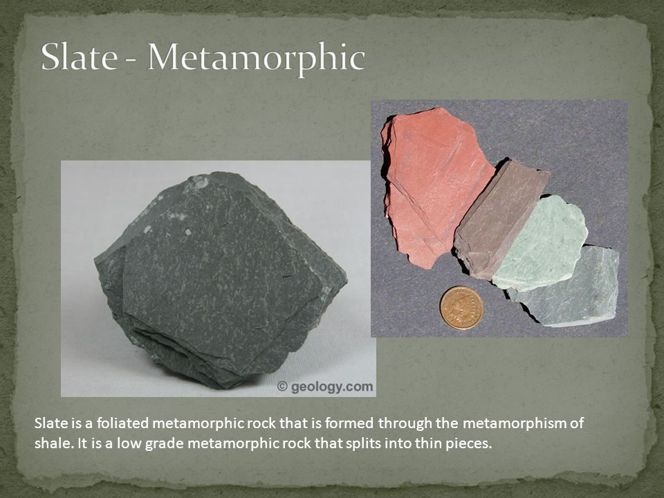 Slate is a foliated metamorphic rock that is formed through the metamorphism of shale.