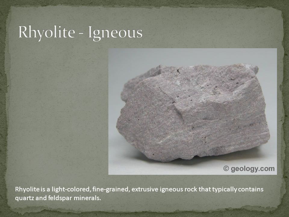 Rhyolite is a light-colored, fine-grained, extrusive igneous rock that typically contains quartz and feldspar minerals.