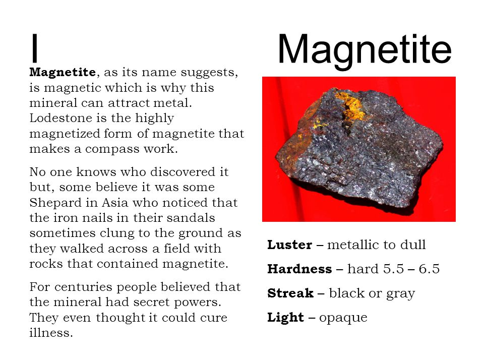 IMagnetite Luster – metallic to dull Hardness – hard 5.5 – 6.5 Streak – black or gray Light – opaque Magnetite, as its name suggests, is magnetic whic
