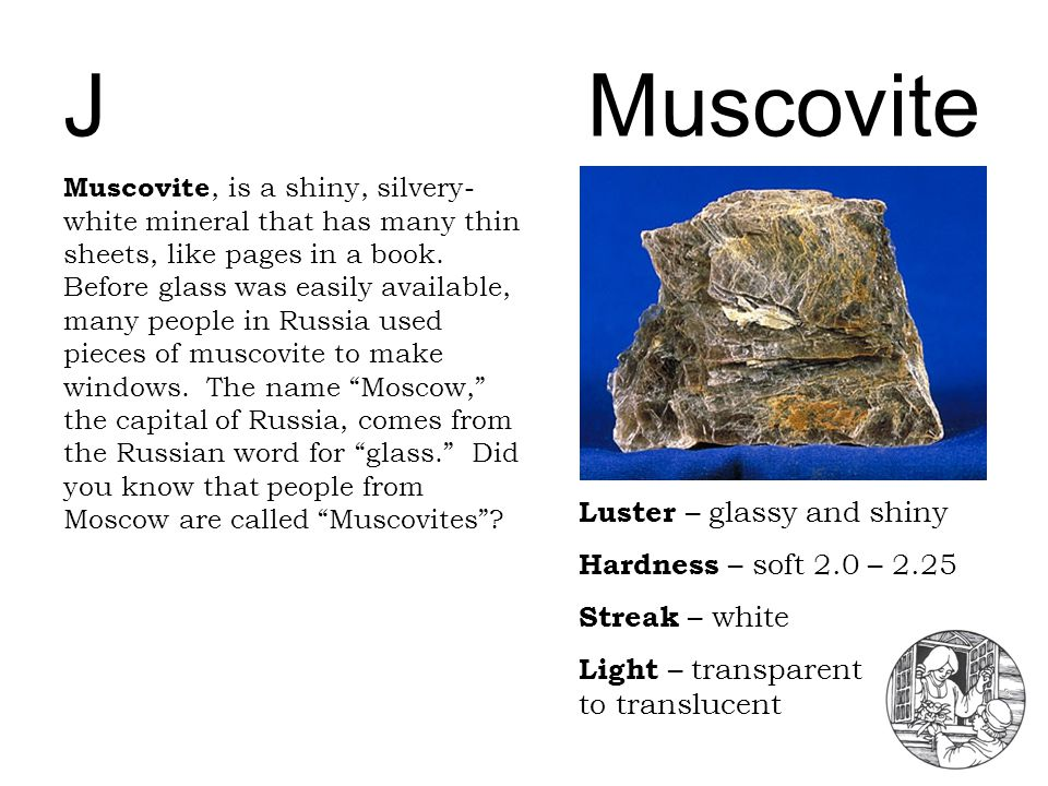 JMuscovite Luster – glassy and shiny Hardness – soft 2.0 – 2.25 Streak – white Light – transparent to translucent Muscovite, is a shiny, silvery- whit