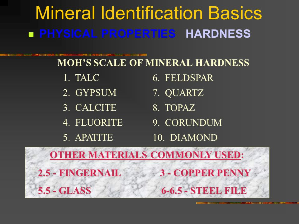 Mineral Identification Basics PHYSICAL PROPERTIES HARDNESS Care must be taken on some minerals that crumble easily.