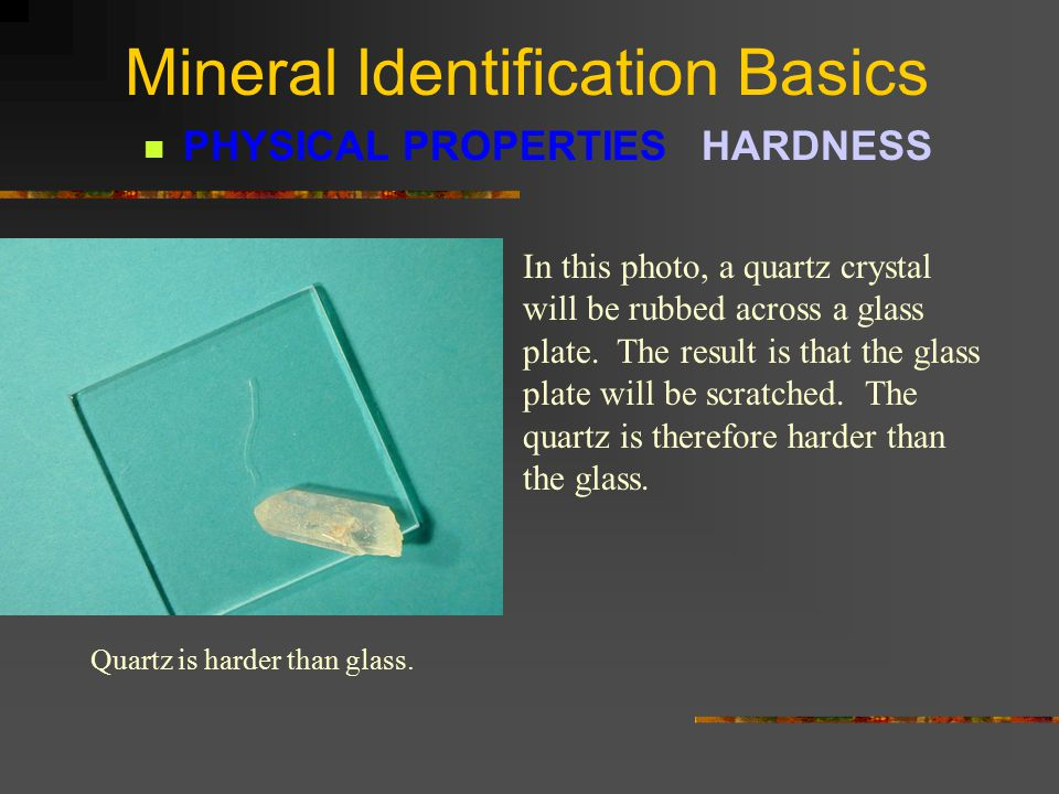 Mineral Identification Basics PHYSICAL PROPERTIES HARDNESS HARDNESS is defined as the resistance a mineral has to being scratched - its scratchability .