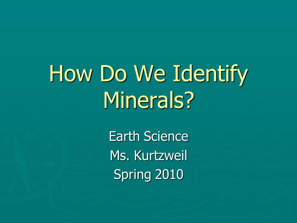 How Do We Identify Minerals Earth Science Ms. Kurtzweil Spring 2010