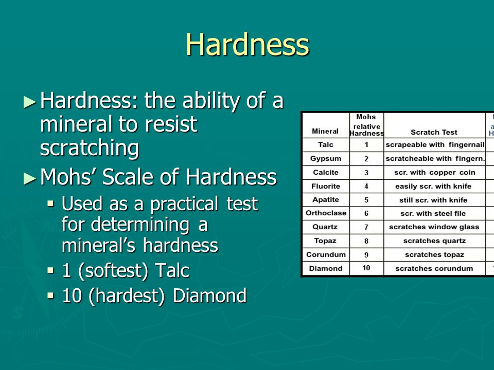 Hardness ► Hardness: the ability of a mineral to resist scratching ► Mohs' Scale of Hardness  Used as a practical test for determining a mineral's hardness  1 (softest) Talc  10 (hardest) Diamond