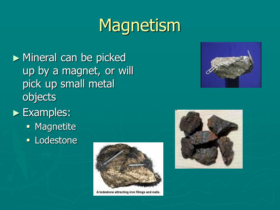 Magnetism ► Mineral can be picked up by a magnet, or will pick up small metal objects ► Examples:  Magnetite  Lodestone
