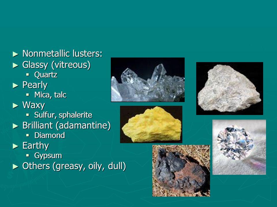 ► Nonmetallic lusters: ► Glassy (vitreous)  Quartz ► Pearly  Mica, talc ► Waxy  Sulfur, sphalerite ► Brilliant (adamantine)  Diamond ► Earthy  Gypsum ► Others (greasy, oily, dull)