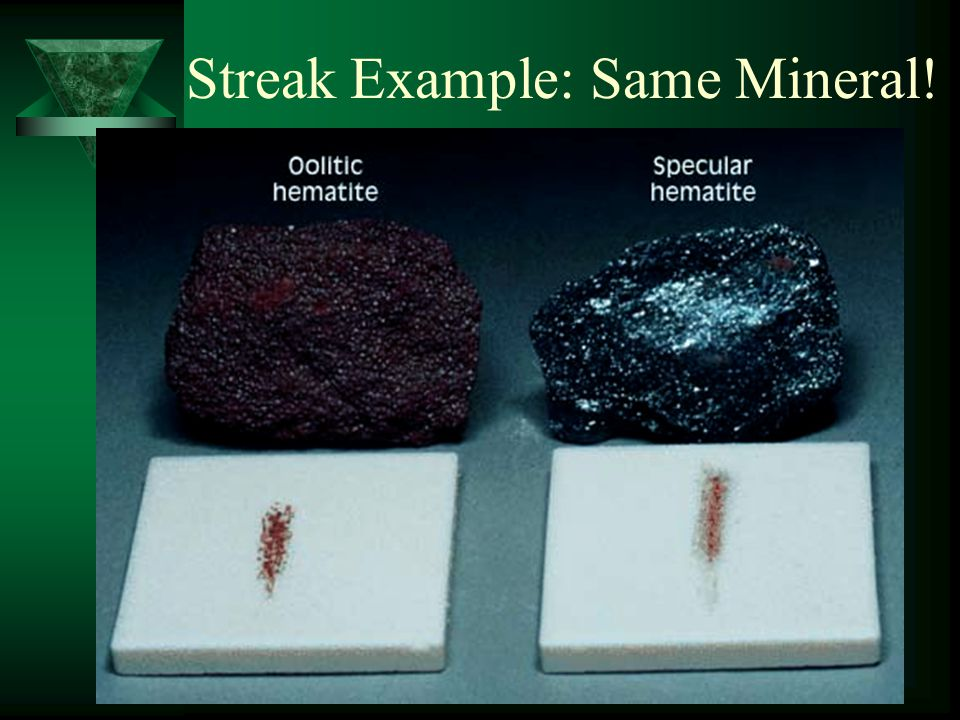 Streak  The mineral is rubbed on an unglazed porcelain plate to determine the color of the streak powder.