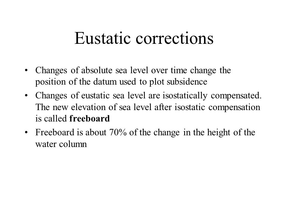 Eustatic corrections Changes of absolute sea level over time change the position of the datum used to plot subsidence Changes of eustatic sea level ar
