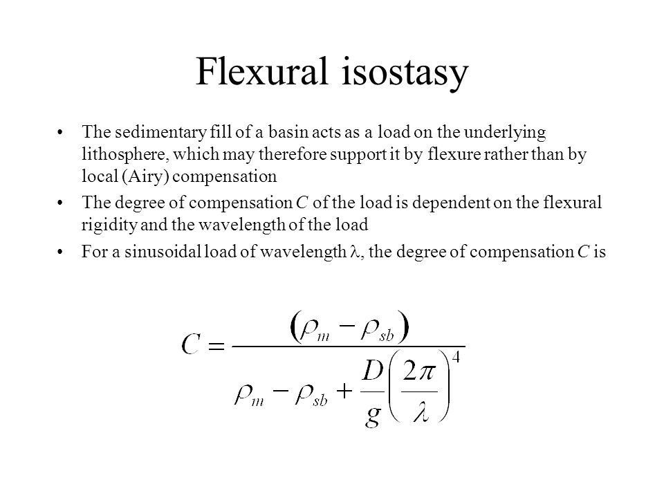 Flexural isostasy The sedimentary fill of a basin acts as a load on the underlying lithosphere, which may therefore support it by flexure rather than