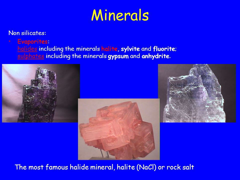 Non silicates: Evaporites: halides including the minerals halite, sylvite and fluorite; sulphates including the minerals gypsum and anhydrite.