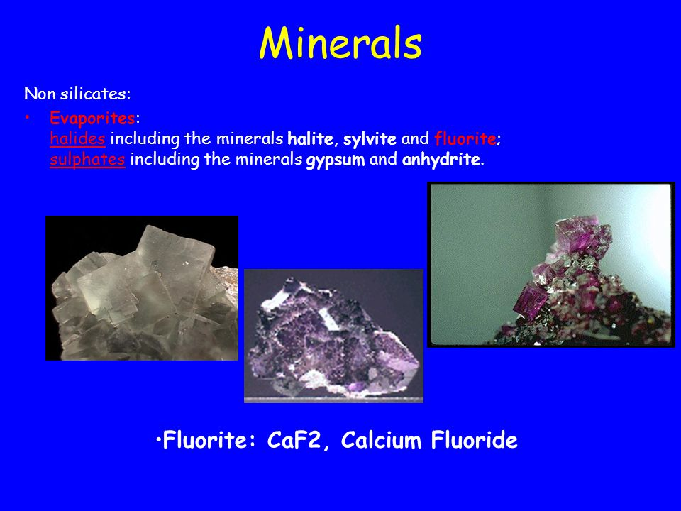 Minerals Non silicates: Evaporites: halides including the minerals halite, sylvite and fluorite; sulphates including the minerals gypsum and anhydrite.