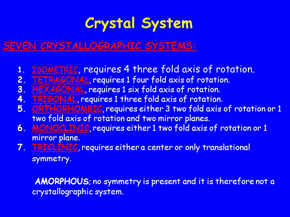 Crystal System SEVEN CRYSTALLOGRAPHIC SYSTEMS: 1.ISOMETRIC, requires 4 three fold axis of rotation.