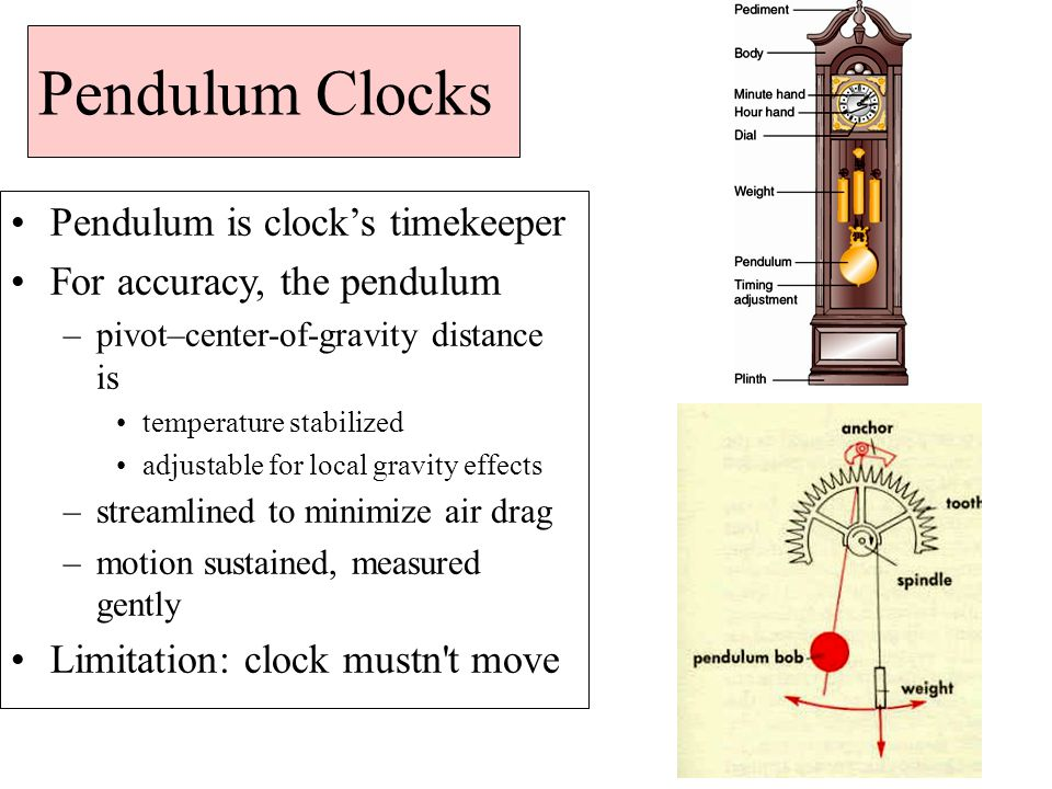 Pendulum Clocks Pendulum is clock's timekeeper For accuracy, the pendulum –pivot–center-of-gravity distance is temperature stabilized adjustable for local gravity effects –streamlined to minimize air drag –motion sustained, measured gently Limitation: clock mustn t move