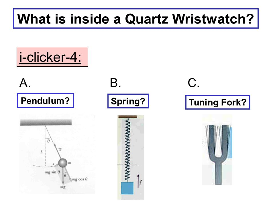 What is inside a Quartz Wristwatch? Pendulum? Spring? Tuning Fork? A.B.C. i-clicker-4:
