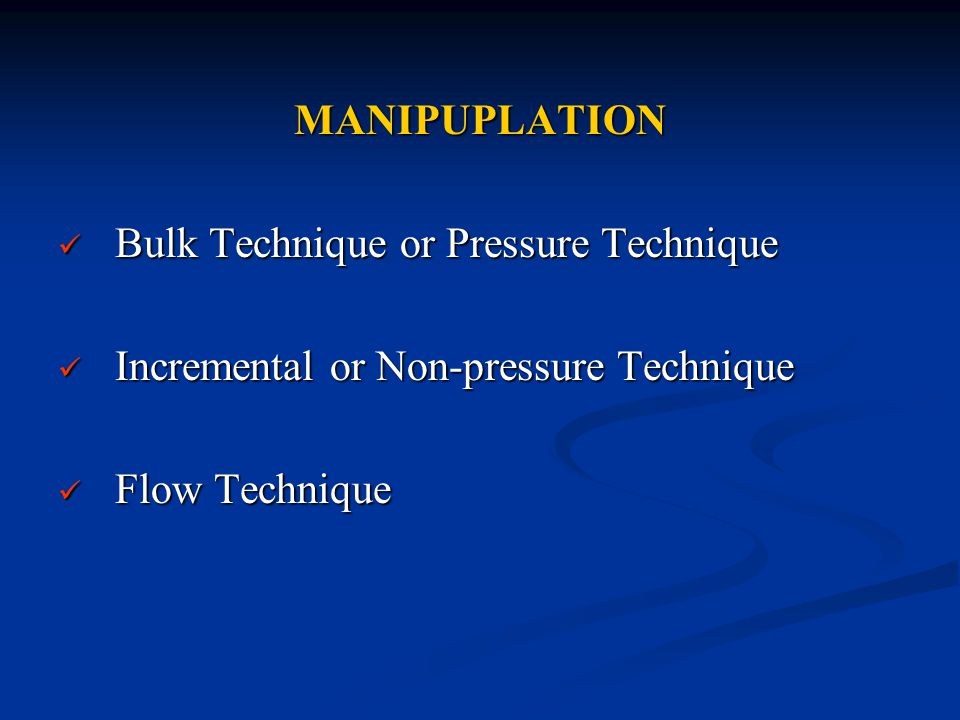 MANIPUPLATION Bulk Technique or Pressure Technique Bulk Technique or Pressure Technique Incremental or Non-pressure Technique Incremental or Non-pressure Technique Flow Technique Flow Technique