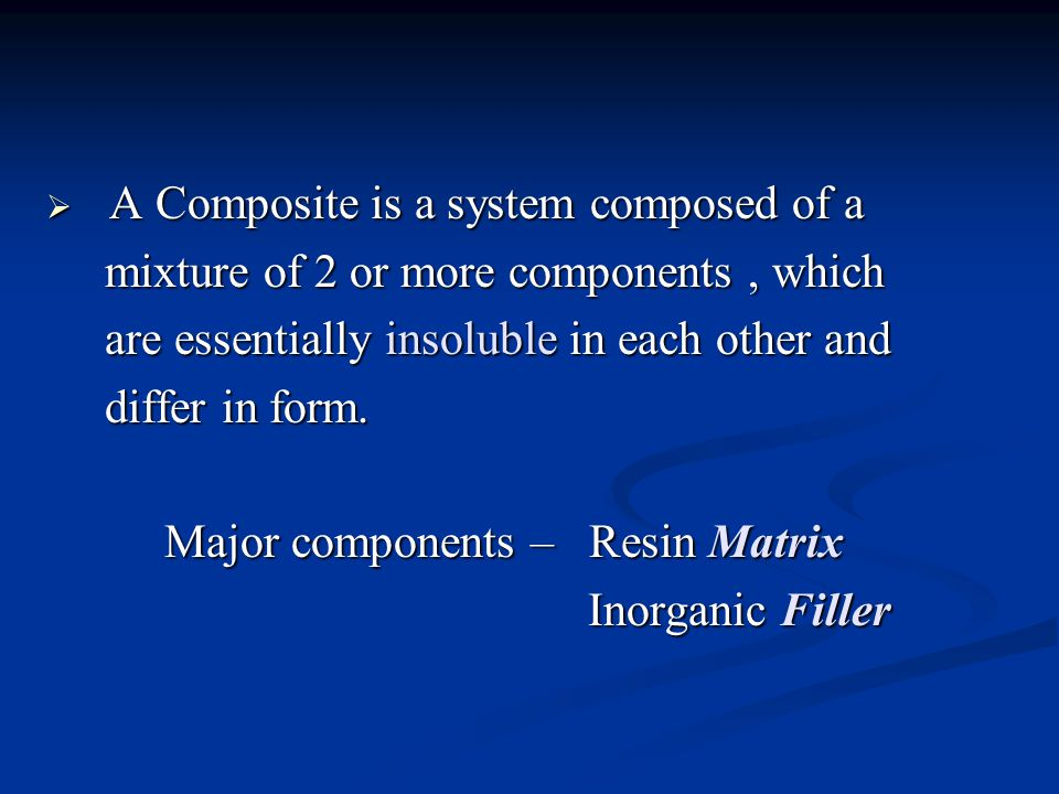  A Composite is a system composed of a mixture of 2 or more components, which mixture of 2 or more components, which are essentially insoluble in each other and are essentially insoluble in each other and differ in form.