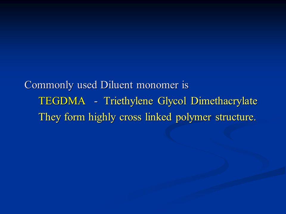 Commonly used Diluent monomer is TEGDMA - Triethylene Glycol Dimethacrylate TEGDMA - Triethylene Glycol Dimethacrylate They form highly cross linked polymer structure.