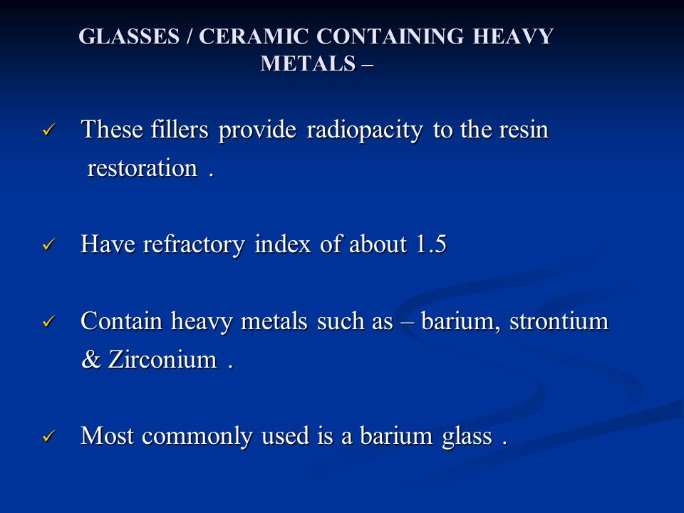 GLASSES / CERAMIC CONTAINING HEAVY METALS – These fillers provide radiopacity to the resin These fillers provide radiopacity to the resin restoration.