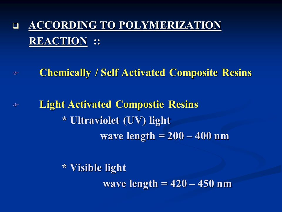  ACCORDING TO POLYMERIZATION REACTION :: REACTION ::  Chemically / Self Activated Composite Resins  Light Activated Compostie Resins * Ultraviolet (UV) light * Ultraviolet (UV) light wave length = 200 – 400 nm wave length = 200 – 400 nm * Visible light * Visible light wave length = 420 – 450 nm wave length = 420 – 450 nm