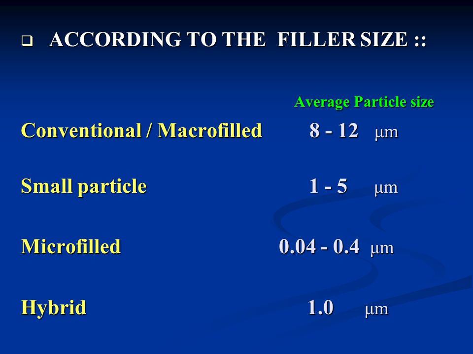  ACCORDING TO THE FILLER SIZE :: Average Particle size Average Particle size Conventional / Macrofilled 8 - 12 μm Small particle 1 - 5 μm Microfilled 0.04 - 0.4 μm Hybrid 1.0 μm