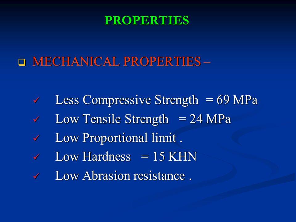 PROPERTIES  MECHANICAL PROPERTIES – Less Compressive Strength = 69 MPa Less Compressive Strength = 69 MPa Low Tensile Strength = 24 MPa Low Tensile Strength = 24 MPa Low Proportional limit.