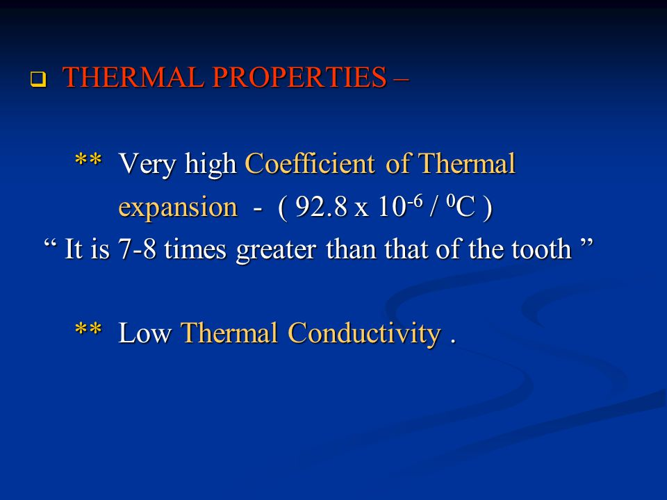  THERMAL PROPERTIES – ** Very high Coefficient of Thermal ** Very high Coefficient of Thermal expansion - ( 92.8 x 10 -6 / 0 C ) expansion - ( 92.8 x 10 -6 / 0 C ) It is 7-8 times greater than that of the tooth It is 7-8 times greater than that of the tooth ** Low Thermal Conductivity.