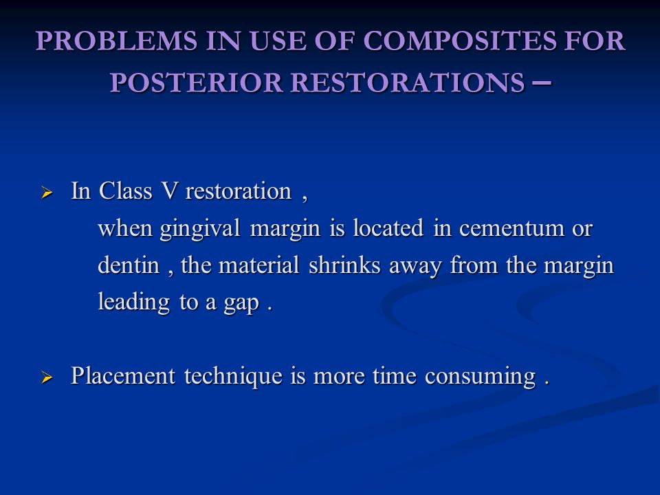 PROBLEMS IN USE OF COMPOSITES FOR POSTERIOR RESTORATIONS –  In Class V restoration, when gingival margin is located in cementum or when gingival margin is located in cementum or dentin, the material shrinks away from the margin dentin, the material shrinks away from the margin leading to a gap.