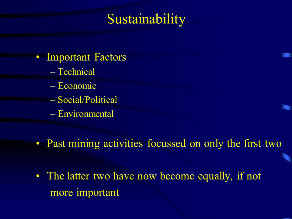 Sustainability A Mine must plan for closure before it starts up A mining company must always consider local communities in all parts of the world As an industry, we must find ways to enhance our image and to influence government decision-making Future methods must reduce the footprint of mining –no more open pits –waste returned to the mine –processing at the face –robotics and remote-mining systems