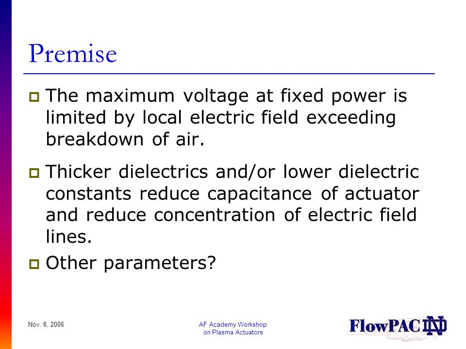 Nov. 8, 2006AF Academy Workshop on Plasma Actuators Premise  The maximum voltage at fixed power is limited by local electric field exceeding breakdow