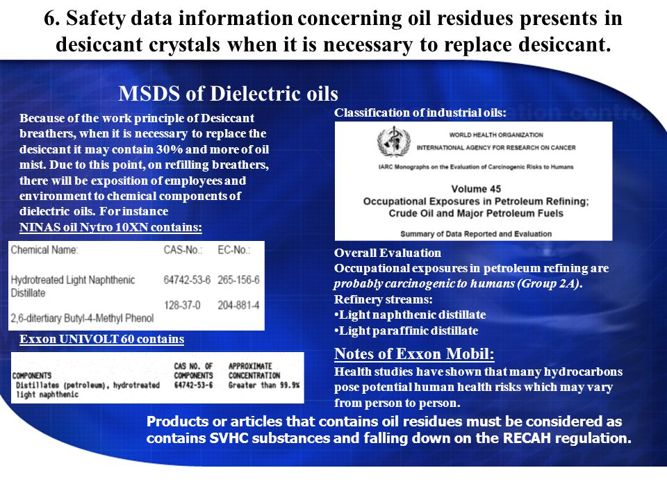 MSDS of Dielectric oils Because of the work principle of Desiccant breathers, when it is necessary to replace the desiccant it may contain 30% and more of oil mist.