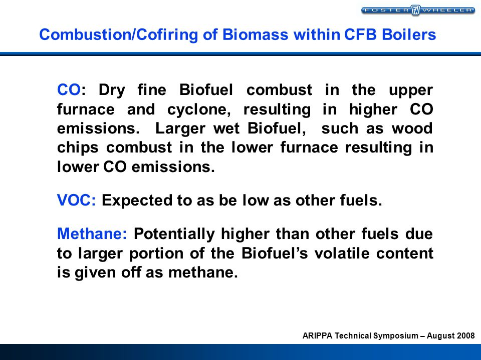 ARIPPA Technical Symposium – August 2008 Combustion/Cofiring of Biomass within CFB Boilers CO: Dry fine Biofuel combust in the upper furnace and cyclone, resulting in higher CO emissions.
