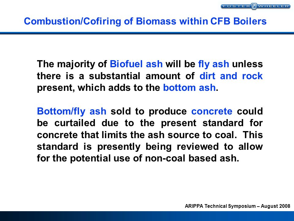 ARIPPA Technical Symposium – August 2008 Combustion/Cofiring of Biomass within CFB Boilers The majority of Biofuel ash will be fly ash unless there is a substantial amount of dirt and rock present, which adds to the bottom ash.