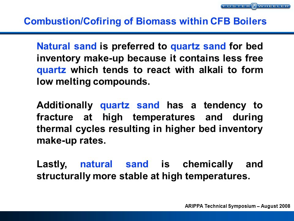 ARIPPA Technical Symposium – August 2008 Combustion/Cofiring of Biomass within CFB Boilers Natural sand is preferred to quartz sand for bed inventory make-up because it contains less free quartz which tends to react with alkali to form low melting compounds.