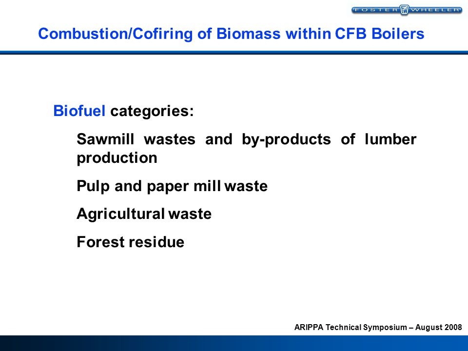 ARIPPA Technical Symposium – August 2008 Combustion/Cofiring of Biomass within CFB Boilers Biofuel categories: Sawmill wastes and by-products of lumber production Pulp and paper mill waste Agricultural waste Forest residue