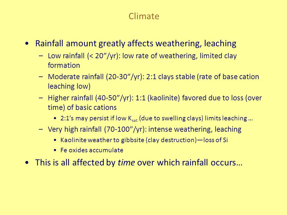 "Climate Rainfall amount greatly affects weathering, leaching –Low rainfall (< 20""/yr): low rate of weathering, limited clay formation –Moderate rainfa"