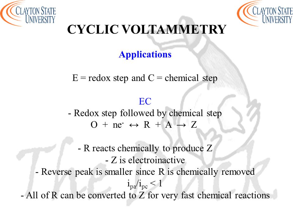 Applications E = redox step and C = chemical step EC - Redox step followed by chemical step O + ne - ↔ R + A → Z - R reacts chemically to produce Z -