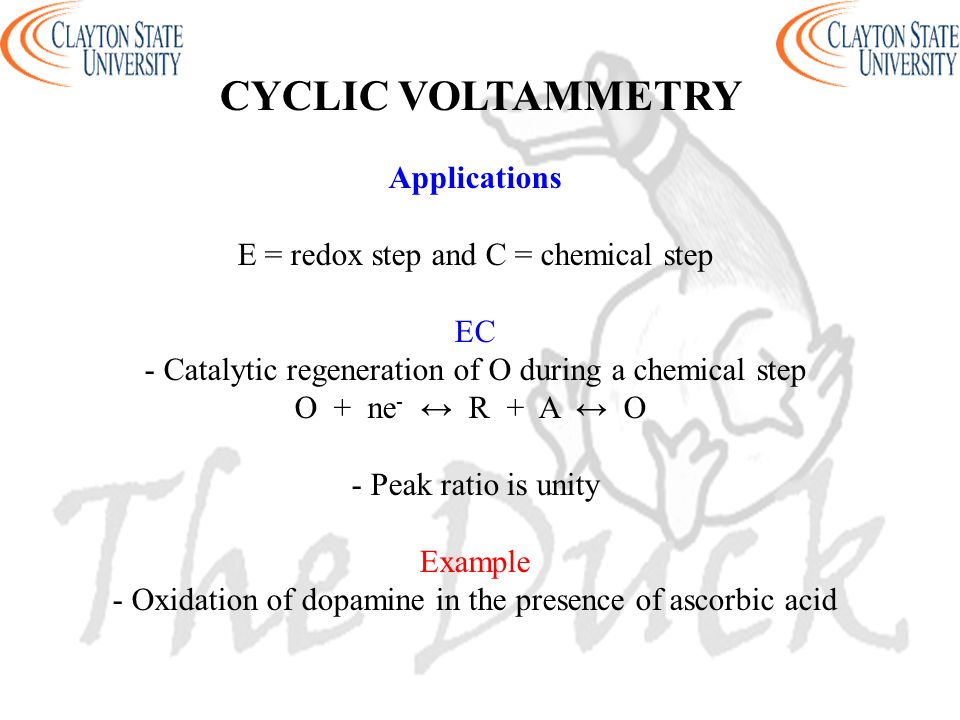 Applications E = redox step and C = chemical step EC - Catalytic regeneration of O during a chemical step O + ne - ↔ R + A ↔ O - Peak ratio is unity E