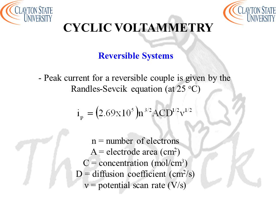 Reversible Systems - Peak current for a reversible couple is given by the Randles-Sevcik equation (at 25 o C) n = number of electrons A = electrode ar