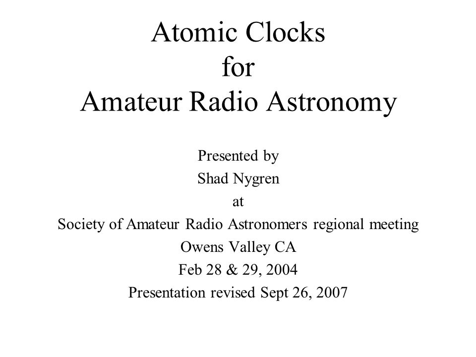 Atomic Clocks for Amateur Radio Astronomy Presented by Shad Nygren at Society of Amateur Radio Astronomers regional meeting Owens Valley CA Feb 28 & 29, 2004 Presentation revised Sept 26, 2007