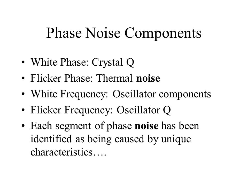 Phase Noise Components White Phase: Crystal Q Flicker Phase: Thermal noise White Frequency: Oscillator components Flicker Frequency: Oscillator Q Each segment of phase noise has been identified as being caused by unique characteristics….