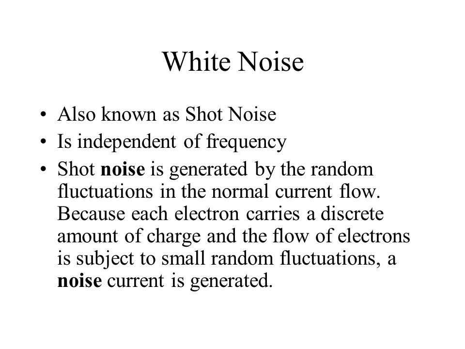 White Noise Also known as Shot Noise Is independent of frequency Shot noise is generated by the random fluctuations in the normal current flow.