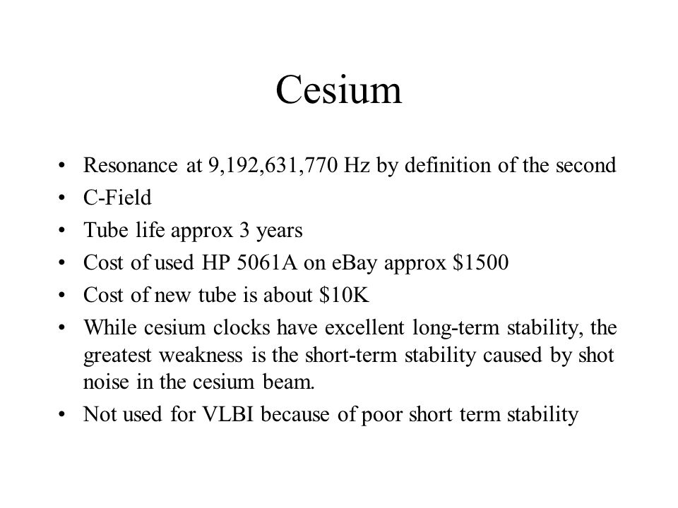 Cesium Resonance at 9,192,631,770 Hz by definition of the second C-Field Tube life approx 3 years Cost of used HP 5061A on eBay approx $1500 Cost of new tube is about $10K While cesium clocks have excellent long-term stability, the greatest weakness is the short-term stability caused by shot noise in the cesium beam.