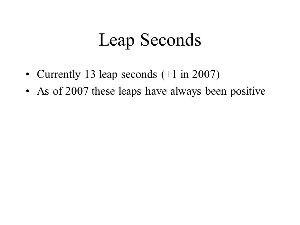 Leap Seconds Currently 13 leap seconds (+1 in 2007) As of 2007 these leaps have always been positive