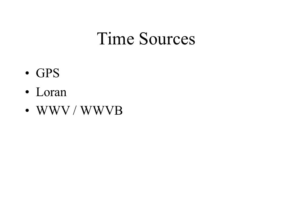 Time Sources GPS Loran WWV / WWVB