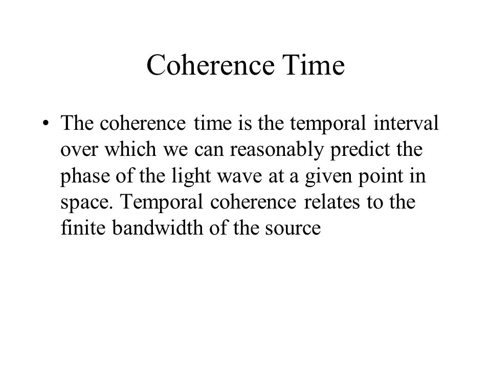 Coherence Time The coherence time is the temporal interval over which we can reasonably predict the phase of the light wave at a given point in space.