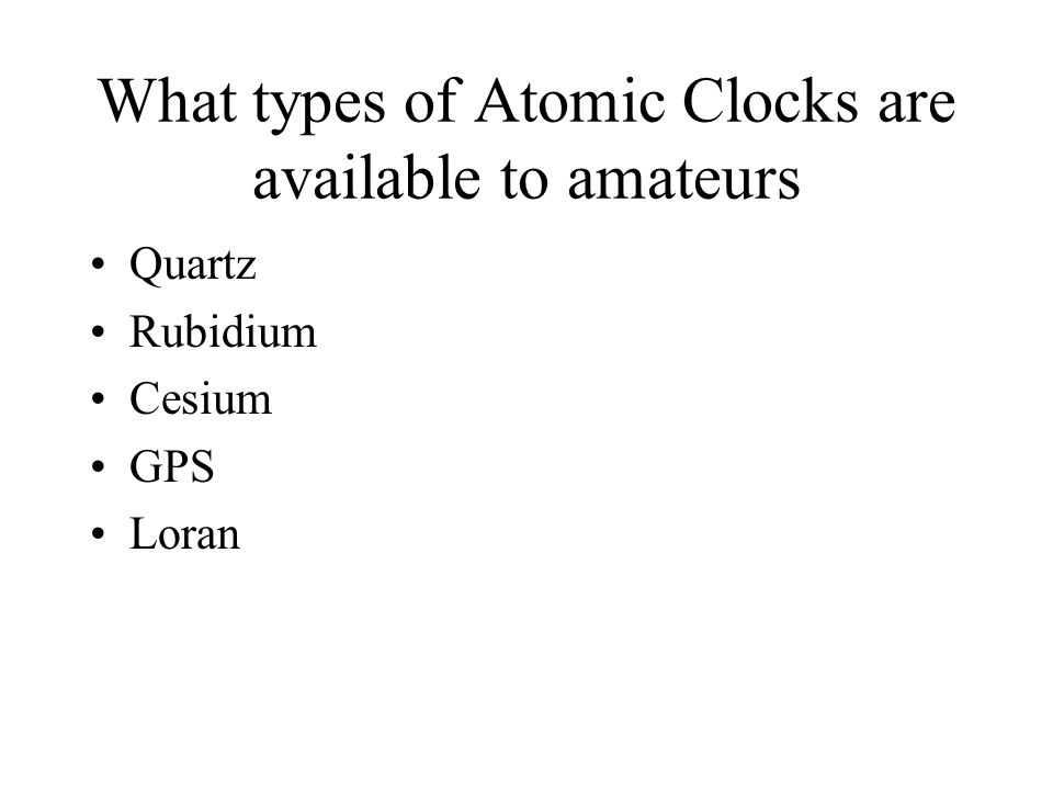 What types of Atomic Clocks are available to amateurs Quartz Rubidium Cesium GPS Loran